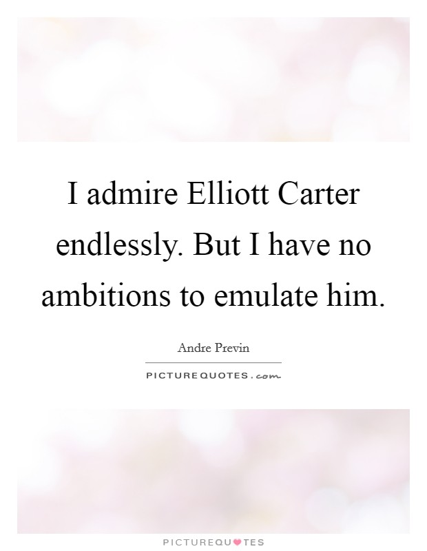 I admire Elliott Carter endlessly. But I have no ambitions to emulate him Picture Quote #1