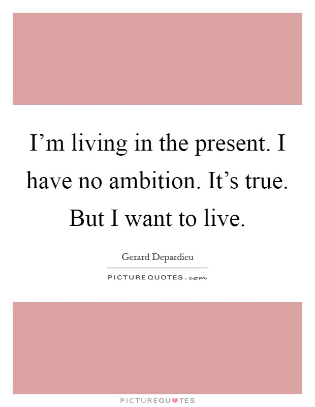 I'm living in the present. I have no ambition. It's true. But I want to live Picture Quote #1