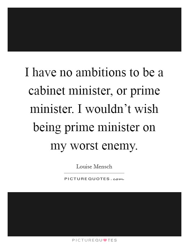 I have no ambitions to be a cabinet minister, or prime minister. I wouldn't wish being prime minister on my worst enemy Picture Quote #1