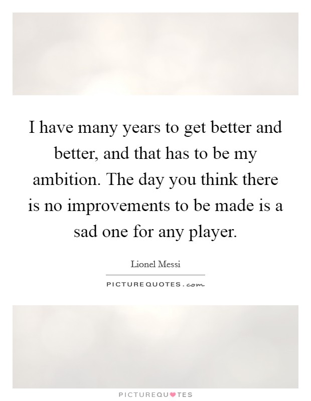 I have many years to get better and better, and that has to be my ambition. The day you think there is no improvements to be made is a sad one for any player Picture Quote #1