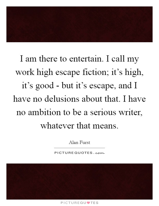 I am there to entertain. I call my work high escape fiction; it's high, it's good - but it's escape, and I have no delusions about that. I have no ambition to be a serious writer, whatever that means Picture Quote #1