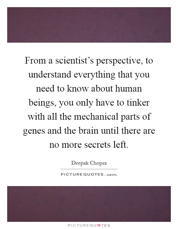 From a scientist's perspective, to understand everything that you need to know about human beings, you only have to tinker with all the mechanical parts of genes and the brain until there are no more secrets left Picture Quote #1