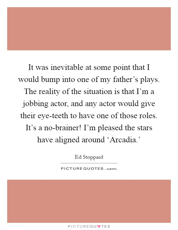It was inevitable at some point that I would bump into one of my father's plays. The reality of the situation is that I'm a jobbing actor, and any actor would give their eye-teeth to have one of those roles. It's a no-brainer! I'm pleased the stars have aligned around 'Arcadia.' Picture Quote #1