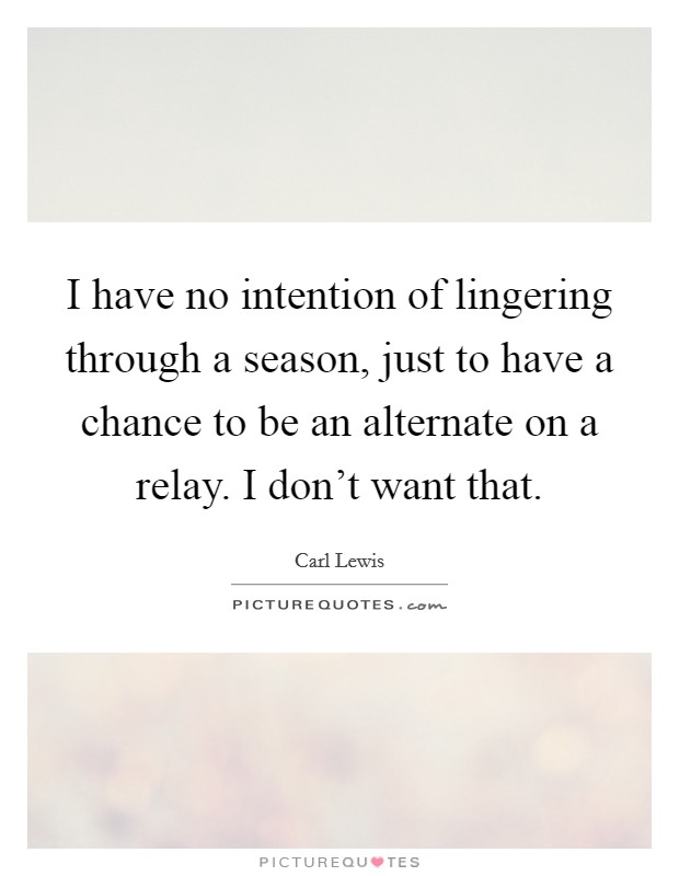 I have no intention of lingering through a season, just to have a chance to be an alternate on a relay. I don't want that Picture Quote #1