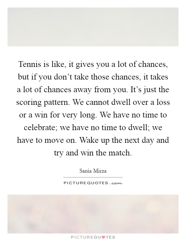 Tennis is like, it gives you a lot of chances, but if you don't take those chances, it takes a lot of chances away from you. It's just the scoring pattern. We cannot dwell over a loss or a win for very long. We have no time to celebrate; we have no time to dwell; we have to move on. Wake up the next day and try and win the match Picture Quote #1