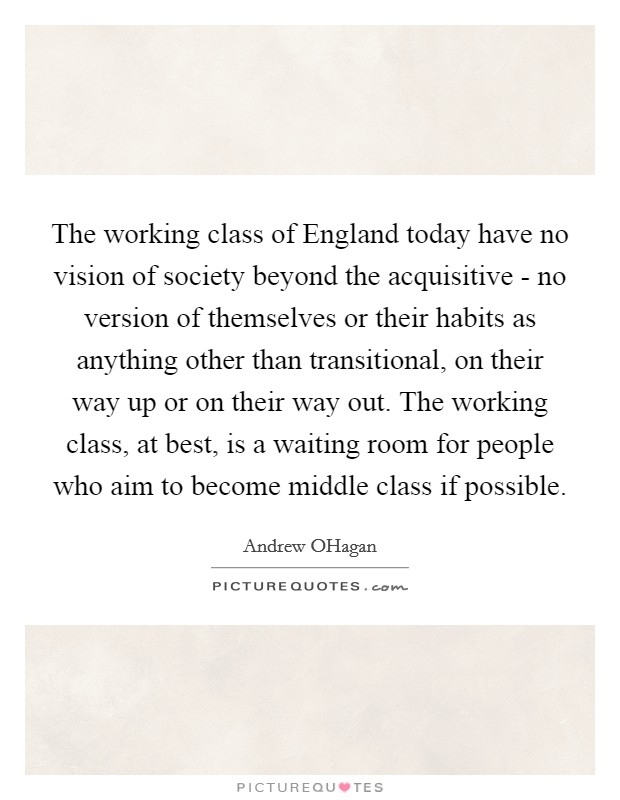 The working class of England today have no vision of society beyond the acquisitive - no version of themselves or their habits as anything other than transitional, on their way up or on their way out. The working class, at best, is a waiting room for people who aim to become middle class if possible Picture Quote #1
