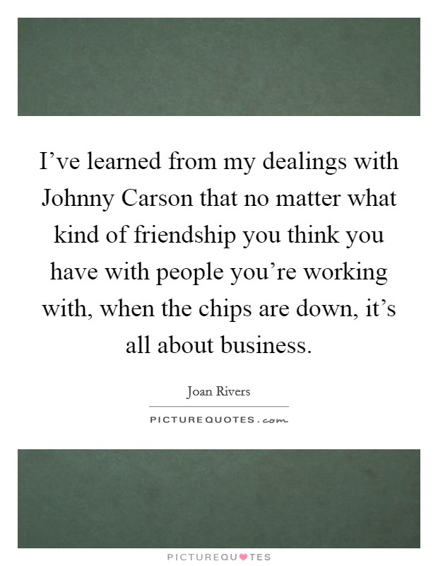 I've learned from my dealings with Johnny Carson that no matter what kind of friendship you think you have with people you're working with, when the chips are down, it's all about business Picture Quote #1