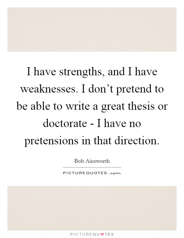 I have strengths, and I have weaknesses. I don't pretend to be able to write a great thesis or doctorate - I have no pretensions in that direction Picture Quote #1