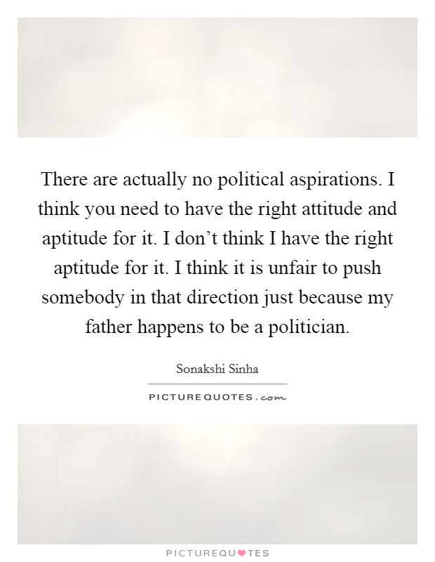 There are actually no political aspirations. I think you need to have the right attitude and aptitude for it. I don't think I have the right aptitude for it. I think it is unfair to push somebody in that direction just because my father happens to be a politician Picture Quote #1