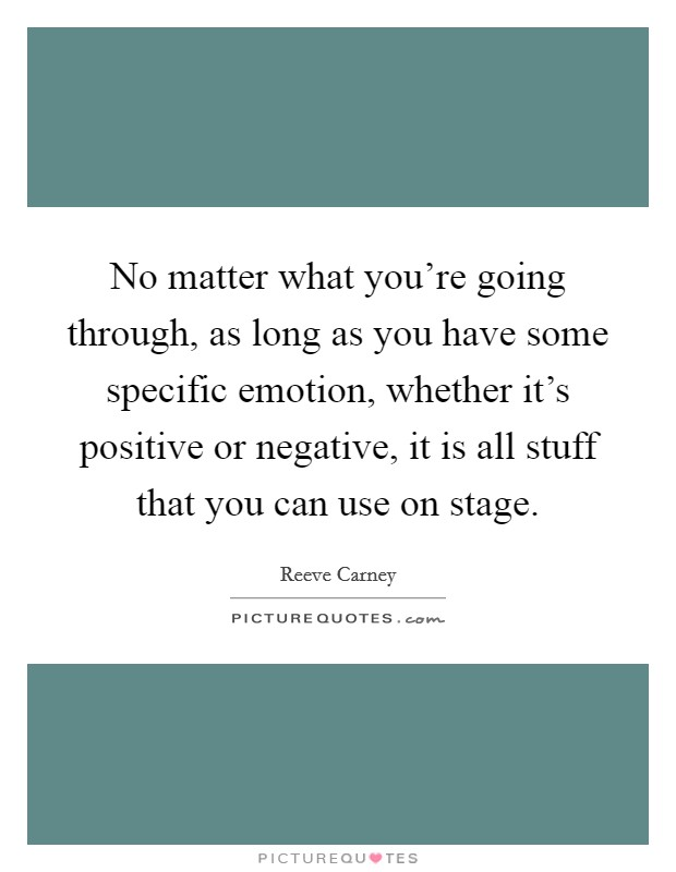No matter what you're going through, as long as you have some specific emotion, whether it's positive or negative, it is all stuff that you can use on stage Picture Quote #1