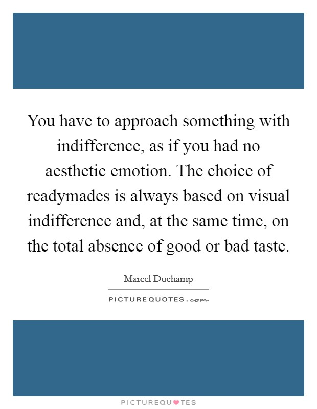 You have to approach something with indifference, as if you had no aesthetic emotion. The choice of readymades is always based on visual indifference and, at the same time, on the total absence of good or bad taste Picture Quote #1