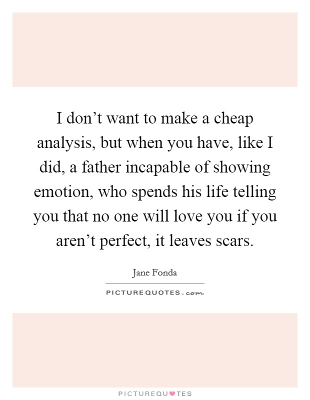I don't want to make a cheap analysis, but when you have, like I did, a father incapable of showing emotion, who spends his life telling you that no one will love you if you aren't perfect, it leaves scars Picture Quote #1