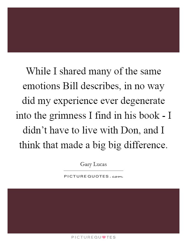While I shared many of the same emotions Bill describes, in no way did my experience ever degenerate into the grimness I find in his book - I didn't have to live with Don, and I think that made a big big difference Picture Quote #1