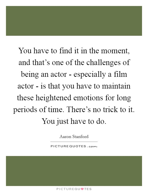 You have to find it in the moment, and that's one of the challenges of being an actor - especially a film actor - is that you have to maintain these heightened emotions for long periods of time. There's no trick to it. You just have to do Picture Quote #1