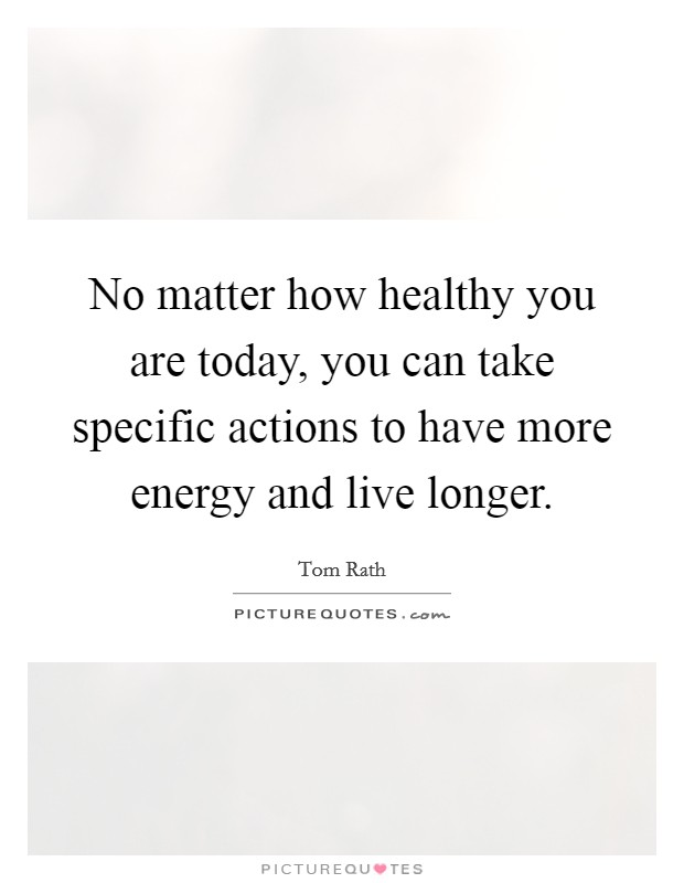 No matter how healthy you are today, you can take specific actions to have more energy and live longer Picture Quote #1