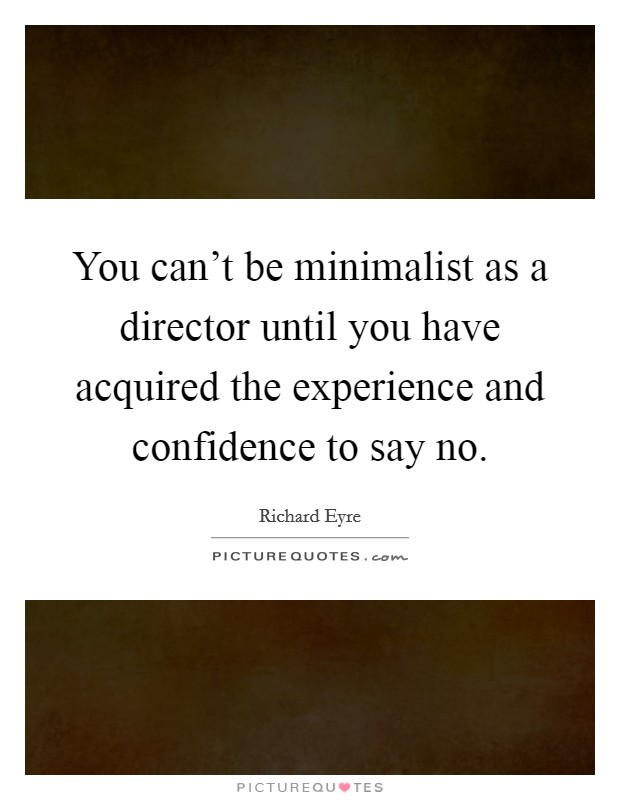 You can't be minimalist as a director until you have acquired the experience and confidence to say no Picture Quote #1