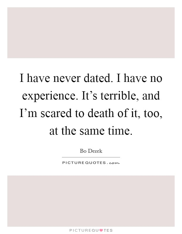 I have never dated. I have no experience. It's terrible, and I'm scared to death of it, too, at the same time Picture Quote #1