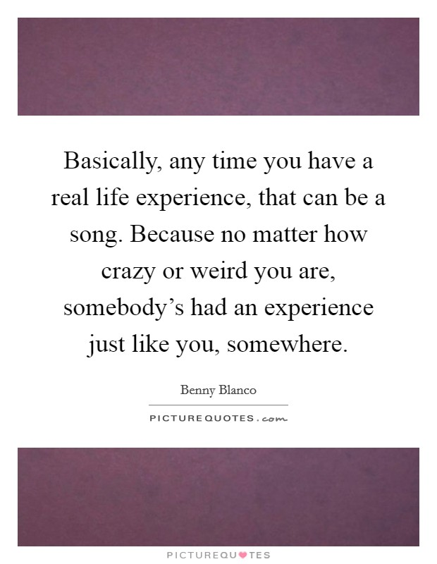 Basically, any time you have a real life experience, that can be a song. Because no matter how crazy or weird you are, somebody's had an experience just like you, somewhere Picture Quote #1