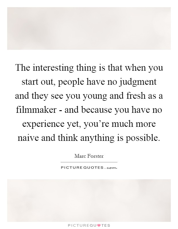 The interesting thing is that when you start out, people have no judgment and they see you young and fresh as a filmmaker - and because you have no experience yet, you're much more naive and think anything is possible Picture Quote #1
