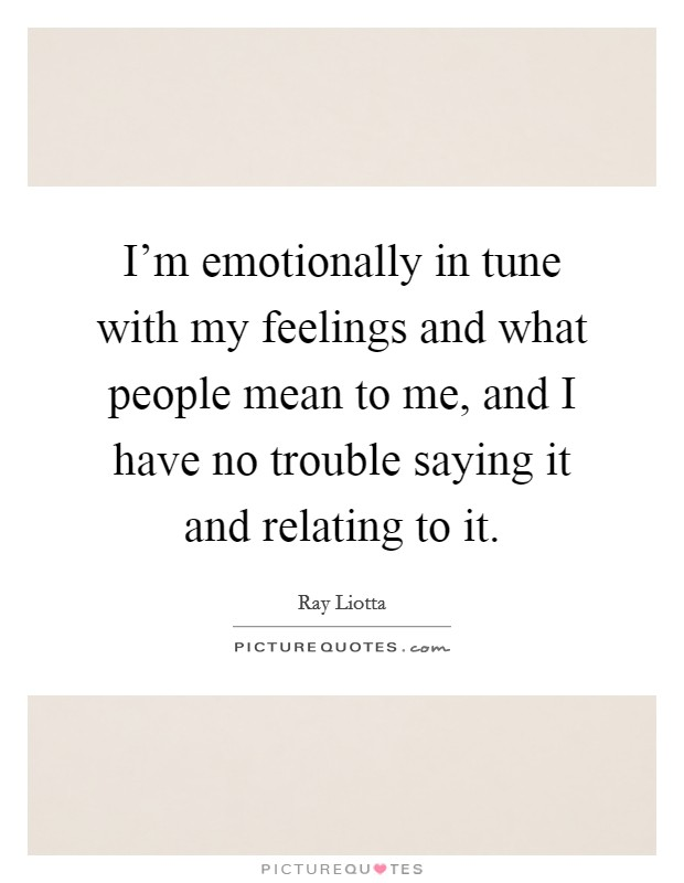 I'm emotionally in tune with my feelings and what people mean to me, and I have no trouble saying it and relating to it Picture Quote #1