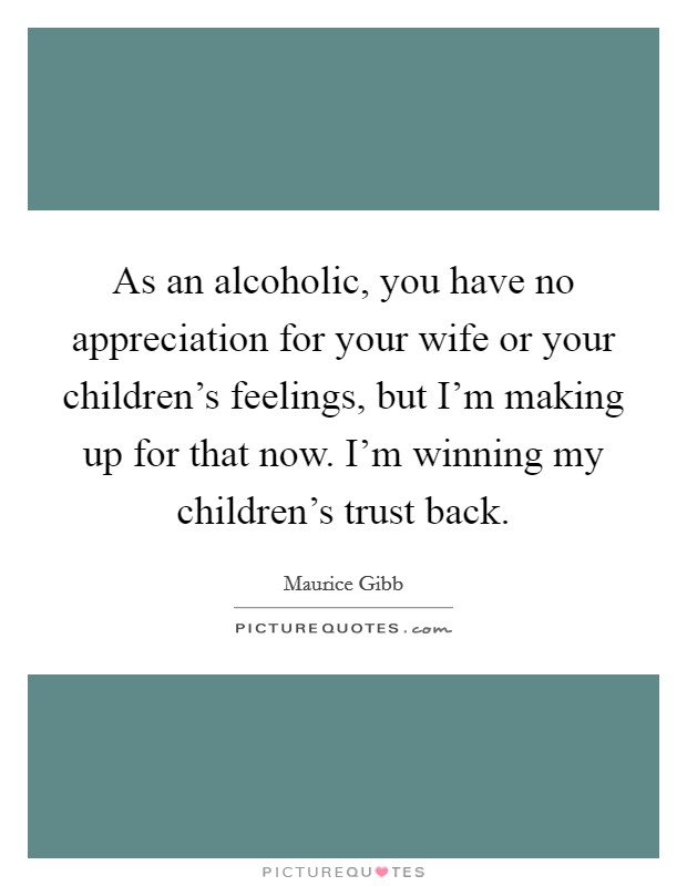 As an alcoholic, you have no appreciation for your wife or