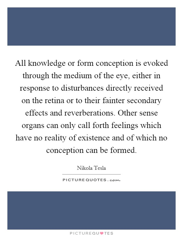 All knowledge or form conception is evoked through the medium of the eye, either in response to disturbances directly received on the retina or to their fainter secondary effects and reverberations. Other sense organs can only call forth feelings which have no reality of existence and of which no conception can be formed Picture Quote #1