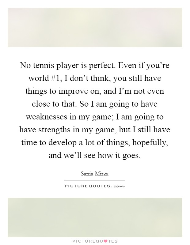 No tennis player is perfect. Even if you're world #1, I don't think, you still have things to improve on, and I'm not even close to that. So I am going to have weaknesses in my game; I am going to have strengths in my game, but I still have time to develop a lot of things, hopefully, and we'll see how it goes Picture Quote #1