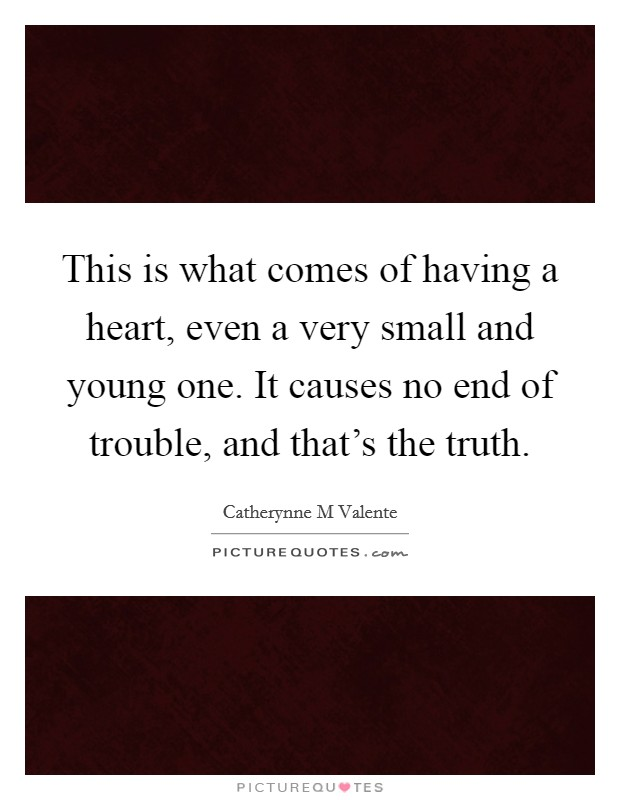 This is what comes of having a heart, even a very small and young one. It causes no end of trouble, and that's the truth Picture Quote #1