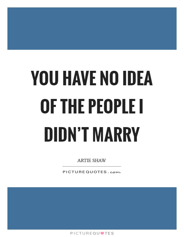 You have no idea of the people I didn't marry Picture Quote #1