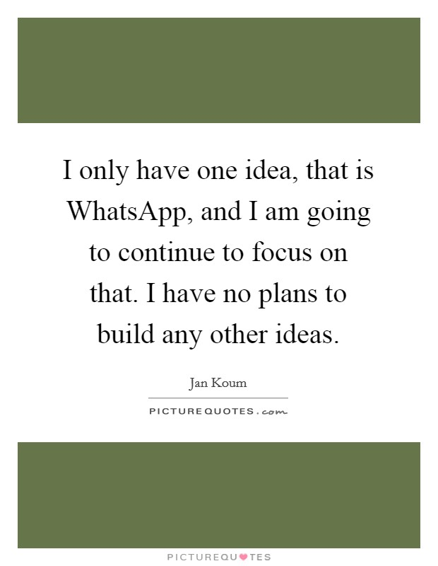 I only have one idea, that is WhatsApp, and I am going to continue to focus on that. I have no plans to build any other ideas Picture Quote #1