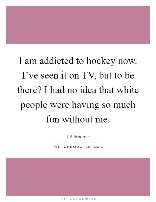 I am addicted to hockey now. I've seen it on TV, but to be there? I had no idea that white people were having so much fun without me Picture Quote #1