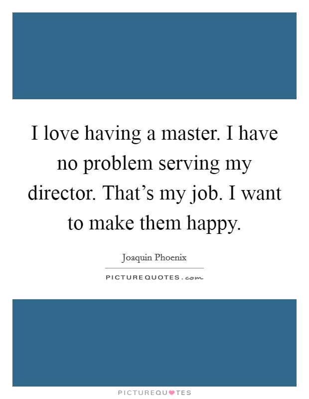 I love having a master. I have no problem serving my director. That's my job. I want to make them happy Picture Quote #1