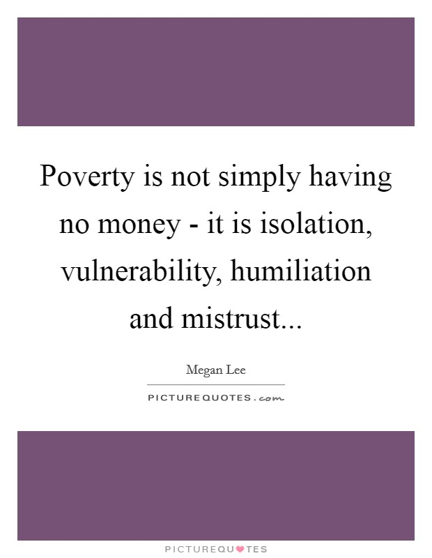 Poverty is not simply having no money - it is isolation, vulnerability, humiliation and mistrust Picture Quote #1