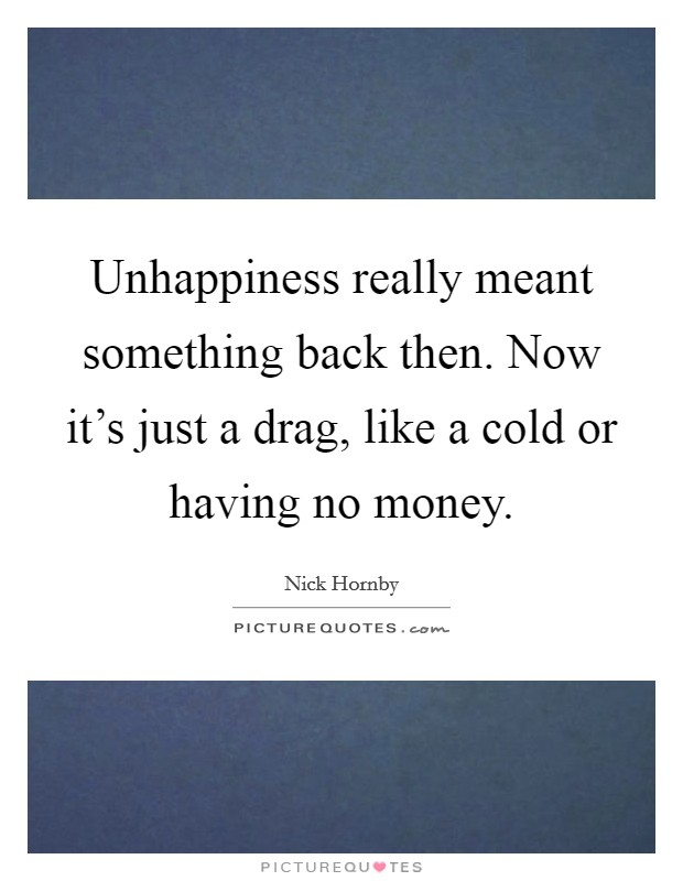Unhappiness really meant something back then. Now it's just a drag, like a cold or having no money Picture Quote #1