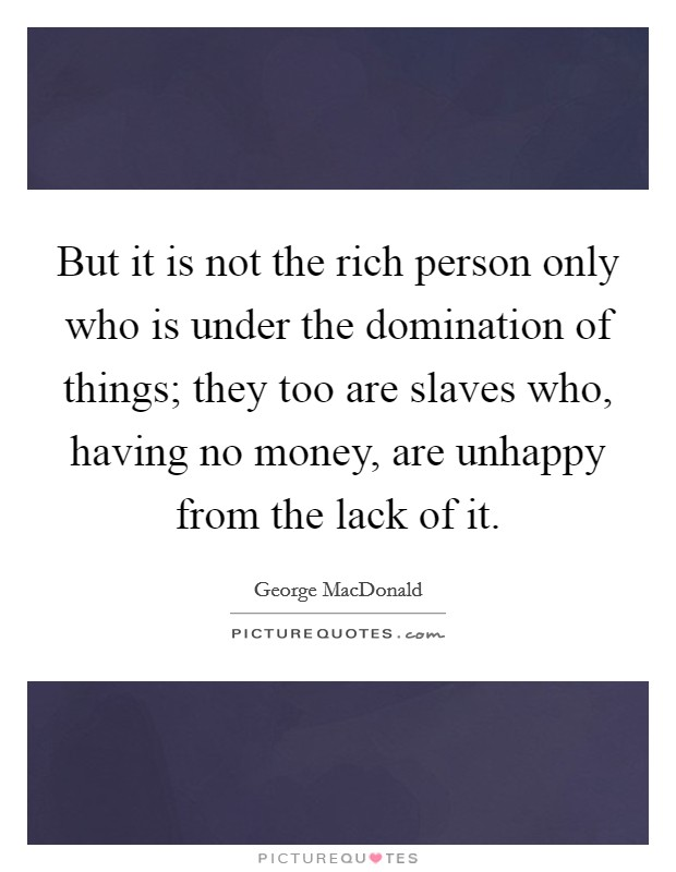 But it is not the rich person only who is under the domination of things; they too are slaves who, having no money, are unhappy from the lack of it Picture Quote #1