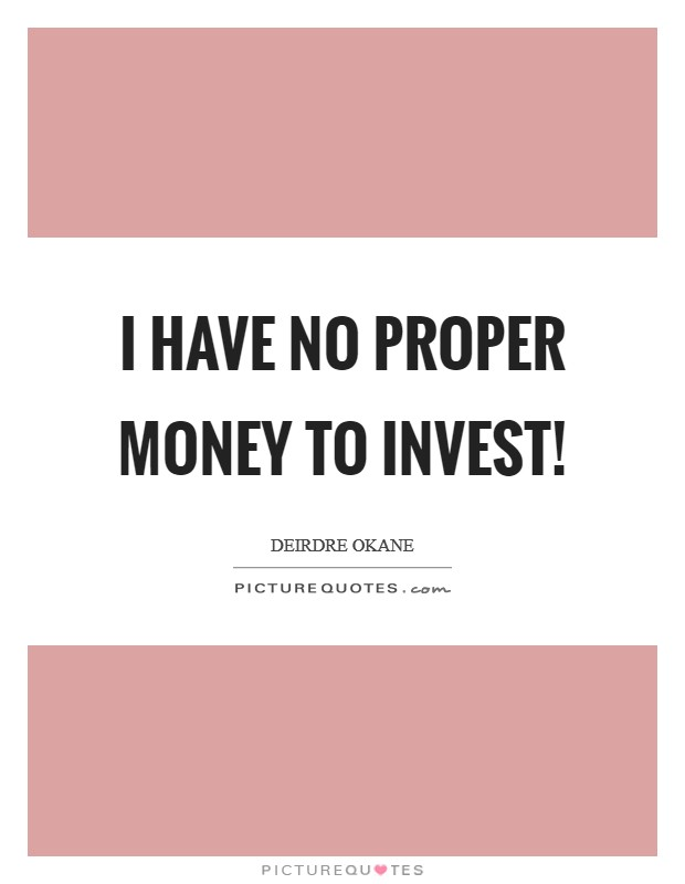 I have no proper money to invest! Picture Quote #1