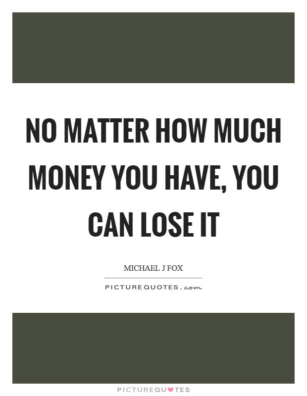 No matter how much money you have, you can lose it Picture Quote #1