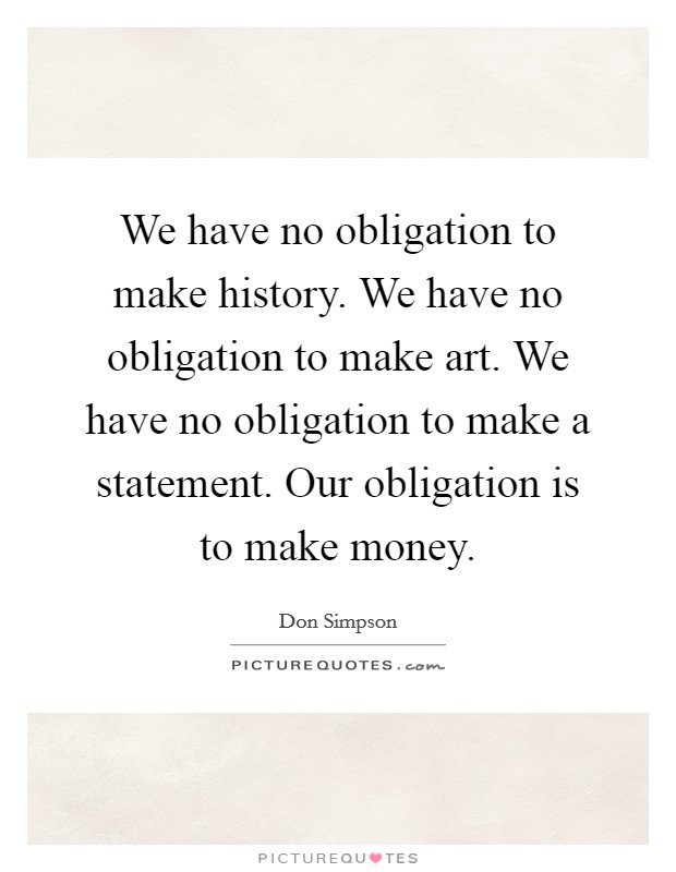 We have no obligation to make history. We have no obligation to make art. We have no obligation to make a statement. Our obligation is to make money Picture Quote #1