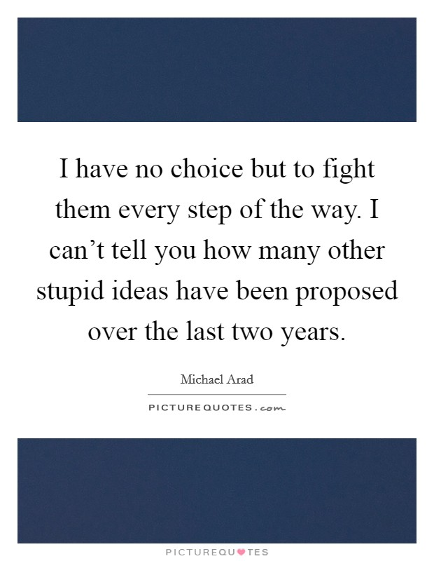 I have no choice but to fight them every step of the way. I can't tell you how many other stupid ideas have been proposed over the last two years Picture Quote #1