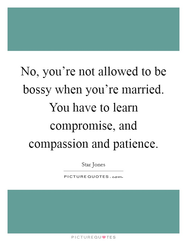 No, you're not allowed to be bossy when you're married. You have to learn compromise, and compassion and patience Picture Quote #1