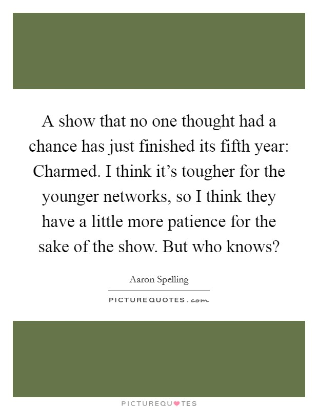 A show that no one thought had a chance has just finished its fifth year: Charmed. I think it's tougher for the younger networks, so I think they have a little more patience for the sake of the show. But who knows? Picture Quote #1