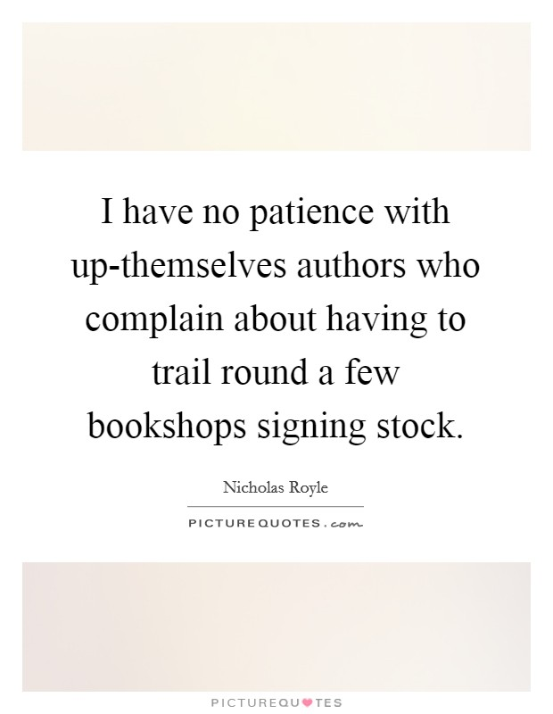 I have no patience with up-themselves authors who complain about having to trail round a few bookshops signing stock Picture Quote #1