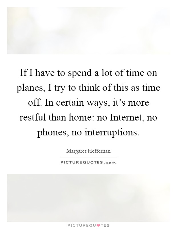 If I have to spend a lot of time on planes, I try to think of this as time off. In certain ways, it's more restful than home: no Internet, no phones, no interruptions Picture Quote #1
