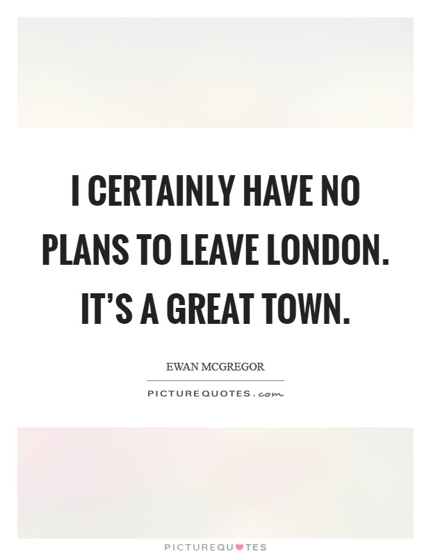 I certainly have no plans to leave London. It's a great town Picture Quote #1