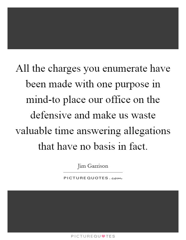 All the charges you enumerate have been made with one purpose in mind-to place our office on the defensive and make us waste valuable time answering allegations that have no basis in fact Picture Quote #1