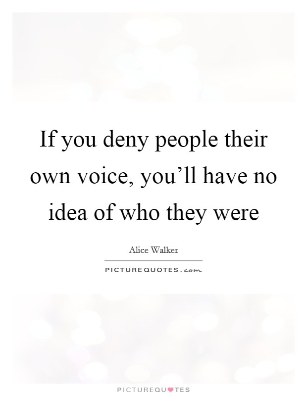 If you deny people their own voice, you'll have no idea of who they were Picture Quote #1