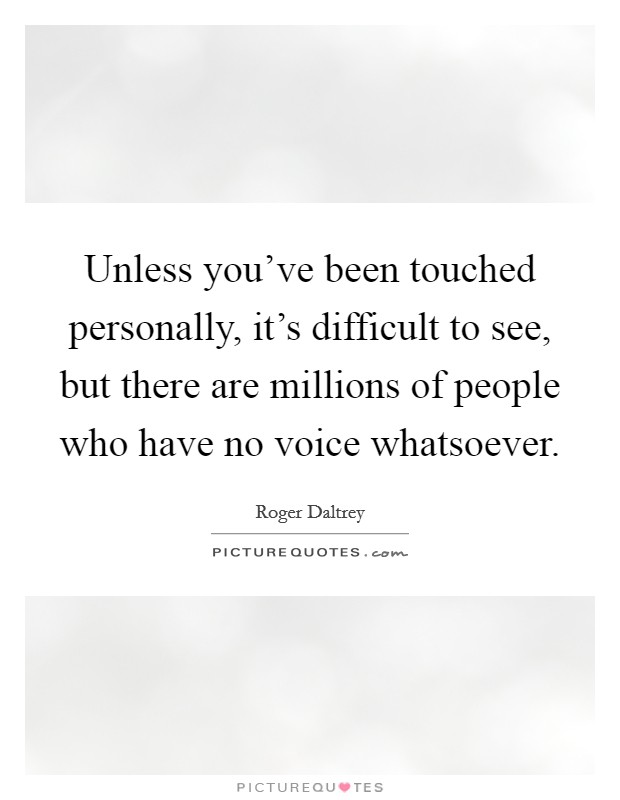 Unless you've been touched personally, it's difficult to see, but there are millions of people who have no voice whatsoever Picture Quote #1