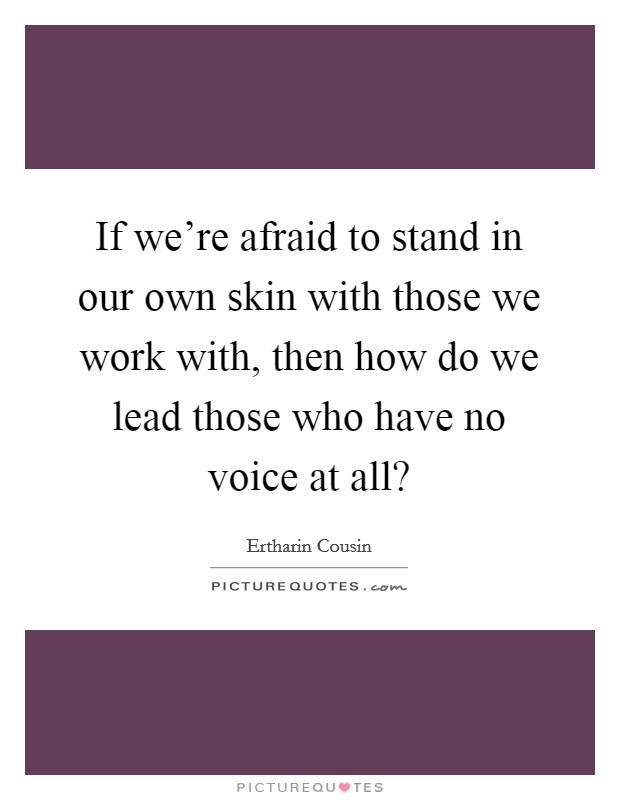 If we're afraid to stand in our own skin with those we work with, then how do we lead those who have no voice at all? Picture Quote #1