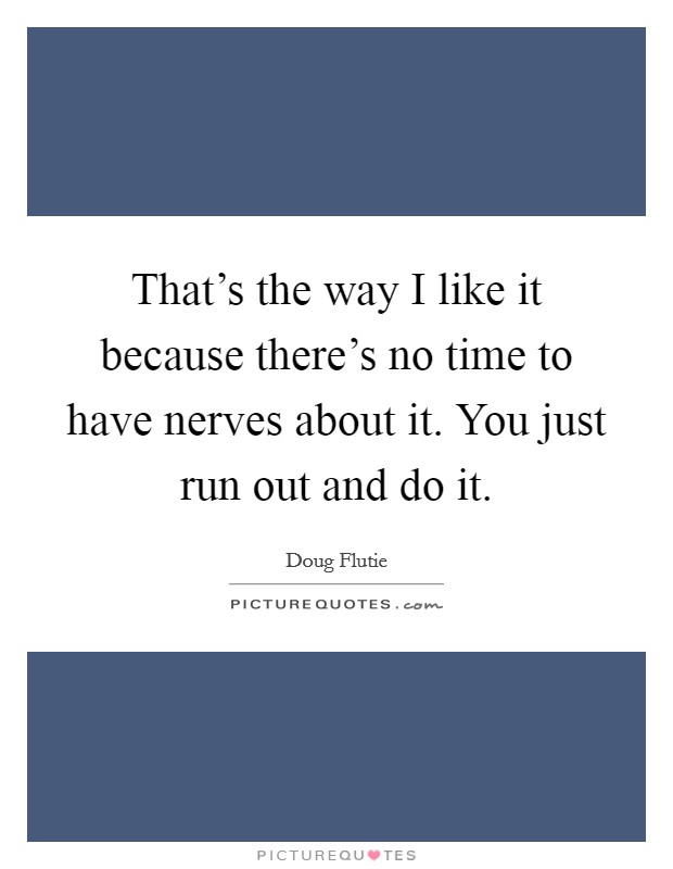 That's the way I like it because there's no time to have nerves about it. You just run out and do it Picture Quote #1