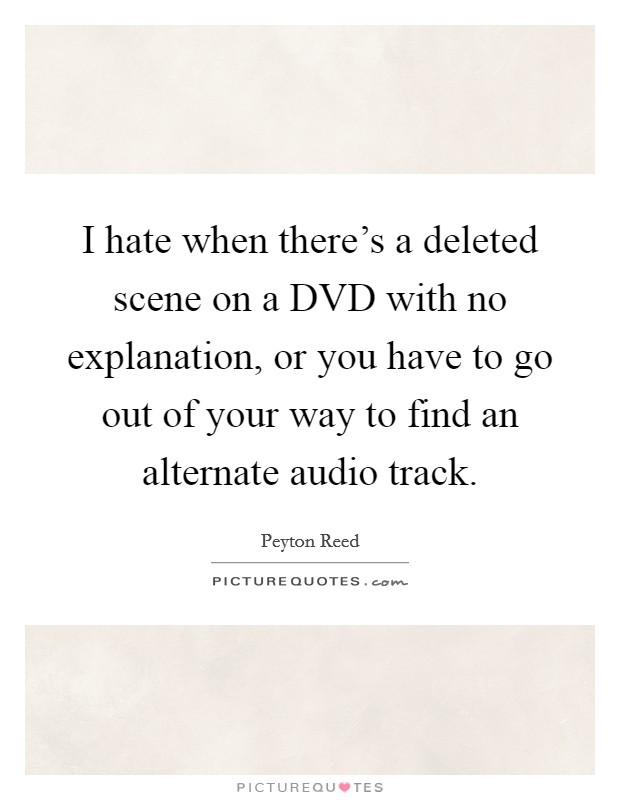 I hate when there's a deleted scene on a DVD with no explanation, or you have to go out of your way to find an alternate audio track Picture Quote #1